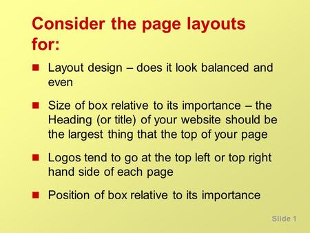 Slide 1 Consider the page layouts for: Layout design – does it look balanced and even Size of box relative to its importance – the Heading (or title) of.