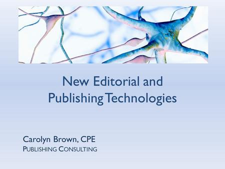 Carolyn Brown, CPE P UBLISHING C ONSULTING New Editorial and Publishing Technologies.