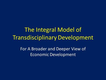 The Integral Model of Transdisciplinary Development For A Broader and Deeper View of Economic Development.