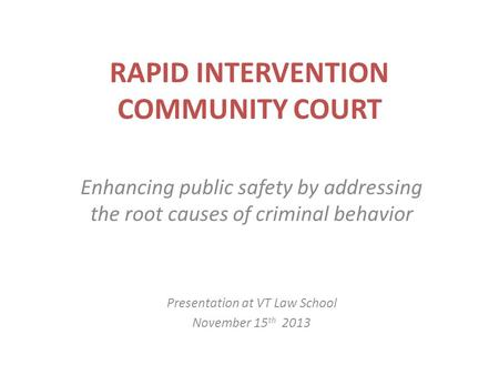 RAPID INTERVENTION COMMUNITY COURT Enhancing public safety by addressing the root causes of criminal behavior Presentation at VT Law School November 15.