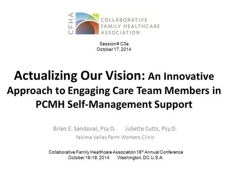 Actualizing Our Vision: An Innovative Approach to Engaging Care Team Members in PCMH Self-Management Support Brian E. Sandoval, Psy.D. Juliette Cutts,