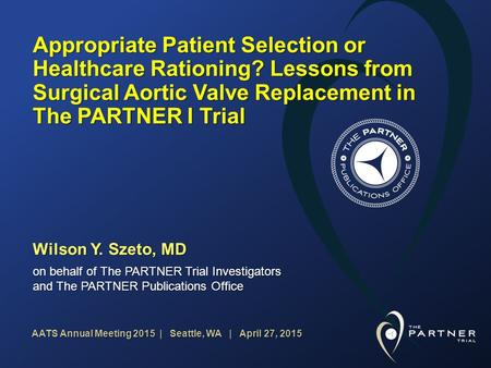 AATS Annual Meeting 2015 | Seattle, WA | April 27, 2015 Appropriate Patient Selection or Healthcare Rationing? Lessons from Surgical Aortic Valve Replacement.