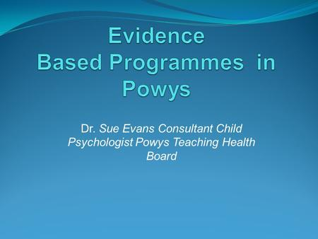 Dr. Sue Evans Consultant Child Psychologist Powys Teaching Health Board.