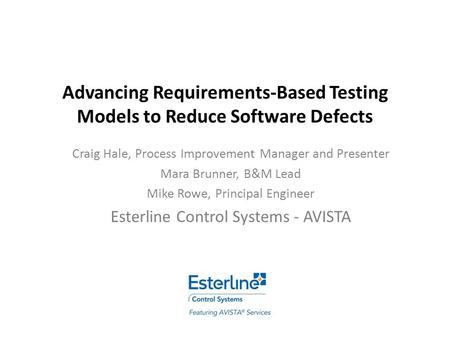 Advancing Requirements-Based Testing Models to Reduce Software Defects Craig Hale, Process Improvement Manager and Presenter Mara Brunner, B&M Lead Mike.