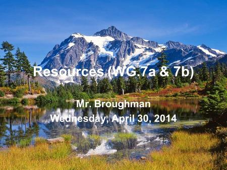 Resources (WG.7a & 7b) Mr. Broughman Wednesday, April 30, 2014.