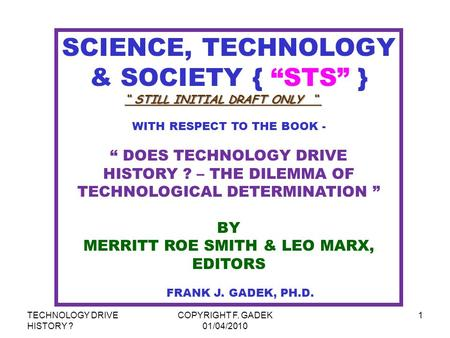 "TECHNOLOGY DRIVE HISTORY ? COPYRIGHT F. GADEK 01/04/2010 1 SCIENCE, TECHNOLOGY & <strong>SOCIETY</strong> { ""STS"" } WITH RESPECT TO THE BOOK - "" DOES TECHNOLOGY DRIVE HISTORY."