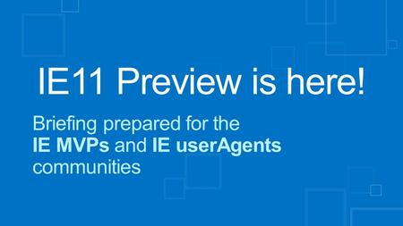 IE11 Preview is here! Briefing prepared for the IE MVPs and IE userAgents communities.