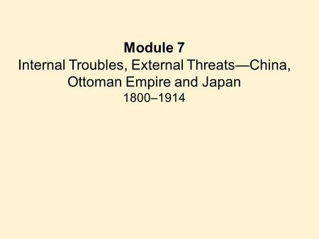 Module 7 Internal Troubles, External Threats—China, Ottoman Empire and Japan 1800–1914.