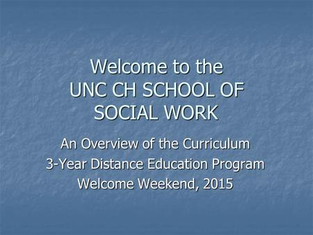 Welcome to the UNC CH SCHOOL OF SOCIAL WORK An Overview of the Curriculum 3-Year Distance Education Program Welcome Weekend, 2015.