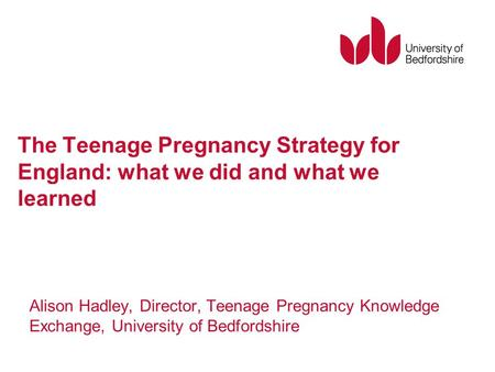 The Teenage Pregnancy Strategy for England: what we did and what we learned Alison Hadley, Director, Teenage Pregnancy Knowledge Exchange, University of.