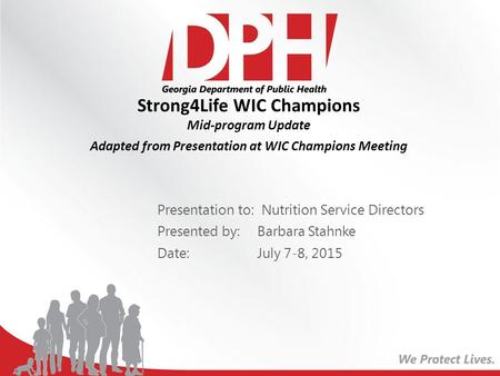 Strong4Life WIC Champions Mid-program Update Adapted from Presentation at WIC Champions Meeting Presentation to: Nutrition Service Directors Presented.