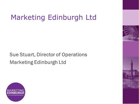 Marketing Edinburgh Ltd Sue Stuart, Director of Operations Marketing Edinburgh Ltd.