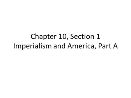 Chapter 10, Section 1 Imperialism and America, Part A.