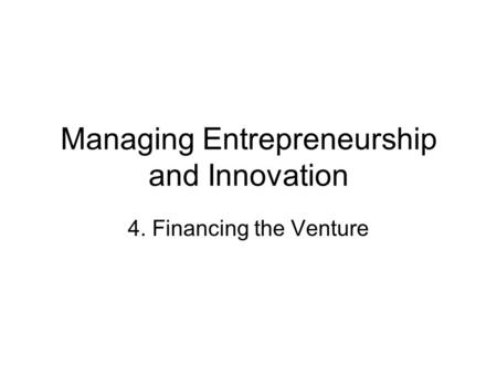 Managing Entrepreneurship and Innovation 4. Financing the Venture.