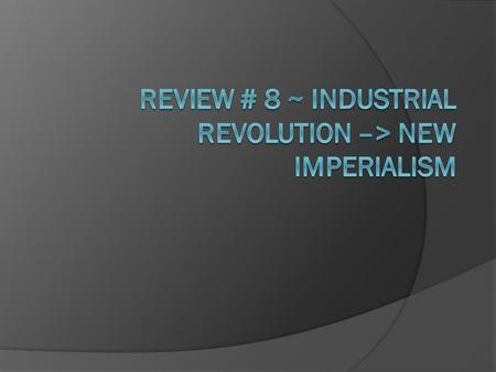 Review # 8 ~ Industrial Revolution –> New Imperialism