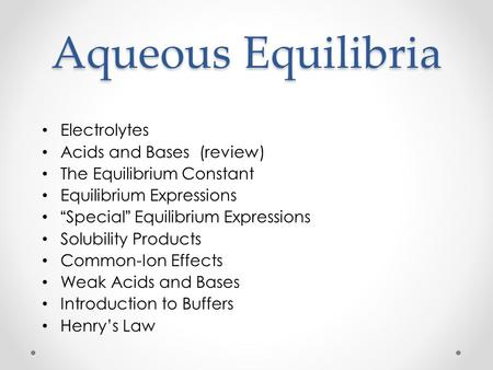 "Aqueous Equilibria Electrolytes Acids and Bases (review) The Equilibrium Constant Equilibrium Expressions "" Special "" Equilibrium Expressions Solubility."