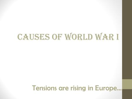 Tensions are rising in Europe… Causes of World War I.