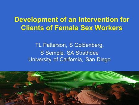 Development of an Intervention for Clients of Female Sex Workers TL Patterson, S Goldenberg, S Semple, SA Strathdee University of California, San Diego.