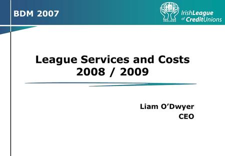 Pre BDM road shows March / April 2007ICT Strategy 2007-2011Page 1 Pre BDM Road Shows BDM 2007 League Services and Costs 2008 / 2009 Liam O'Dwyer CEO.