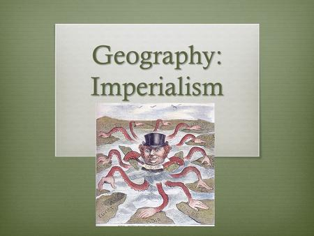 Geography: Imperialism. European Imperialism 1880+ The late 1800's Britain was losing its lead in the economic world. The United States and Germany were.