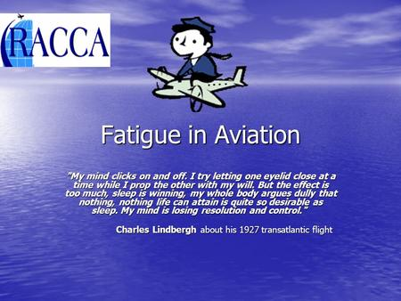 Fatigue in Aviation My mind clicks on and off. I try letting one eyelid close at a time while I prop the other with my will. But the effect is too much,