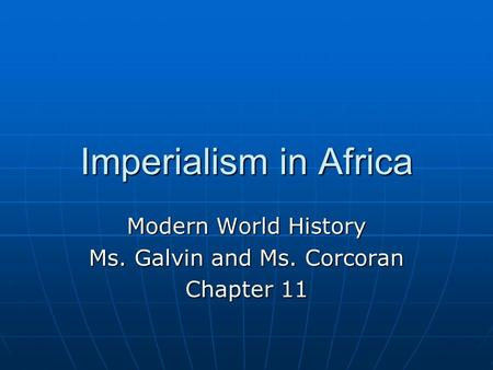 Imperialism in Africa Modern World History Ms. Galvin and Ms. Corcoran Chapter 11.