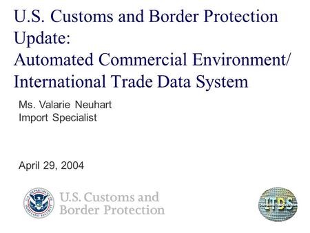 U.S. Customs and Border Protection Update: Automated Commercial Environment/ International Trade Data System Ms. Valarie Neuhart Import Specialist April.