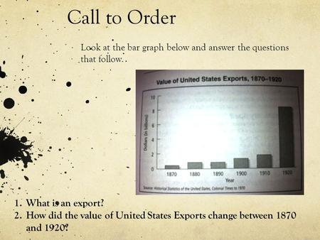 Call to Order Look at the bar graph below and answer the questions that follow. 1.What is an export? 2.How did the value of United States Exports change.