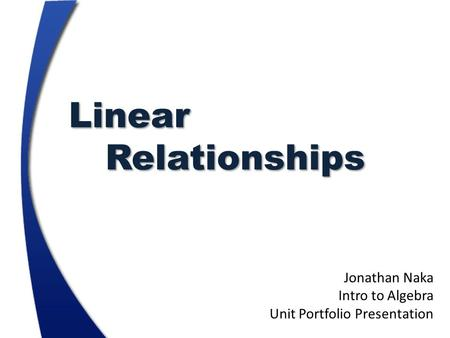 LinearRelationships Jonathan Naka Intro to Algebra Unit Portfolio Presentation.