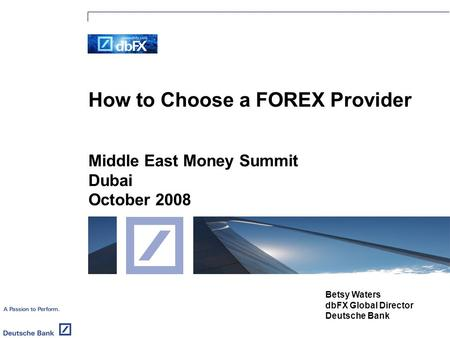 How to Choose a FOREX Provider Middle East Money Summit Dubai October 2008 Betsy Waters dbFX Global Director Deutsche Bank.