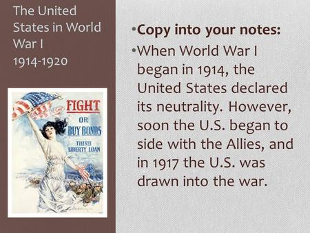 The United States in World War I 1914-1920 Copy into your notes: When World War I began in 1914, the United States declared its neutrality. However, soon.