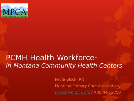PCMH Health Workforce- in Montana Community Health Centers Paula Block, RN Montana Primary Care Association, / 406.442.2750.