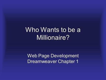 Who Wants to be a Millionaire? Web Page Development Dreamweaver Chapter 1.