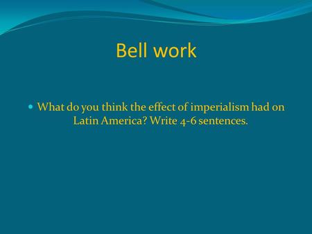 Bell work What do you think the effect of imperialism had on Latin America? Write 4-6 sentences.