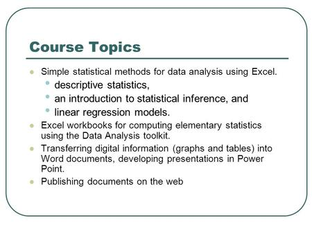Course Topics Simple statistical methods for data analysis using Excel. descriptive statistics, an introduction to statistical inference, and linear regression.