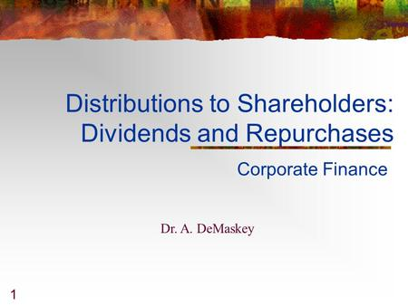 1 Distributions to Shareholders: Dividends and Repurchases Corporate Finance Dr. A. DeMaskey.