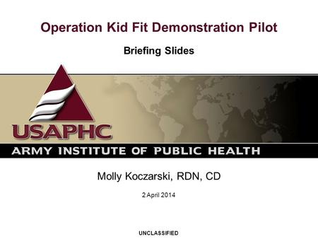 Operation Kid Fit Demonstration Pilot Briefing Slides Molly Koczarski, RDN, CD UNCLASSIFIED 2 April 2014.