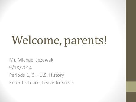 Welcome, parents! Mr. Michael Jezewak 9/18/2014 Periods 1, 6 – U.S. History Enter to Learn, Leave to Serve.