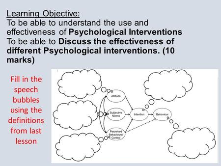 Learning Objective: To be able to understand the use and effectiveness of Psychological Interventions To be able to Discuss the effectiveness of different.