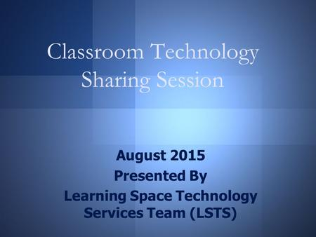 Classroom Technology Sharing Session August 2015 Presented By Learning Space Technology Services Team (LSTS)