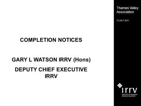 Thames Valley Association 13 JULY 2011 COMPLETION NOTICES GARY L WATSON IRRV (Hons) DEPUTY CHIEF EXECUTIVE IRRV.