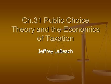 Ch.31 Public Choice Theory and the Economics of Taxation Jeffrey LaBeach.