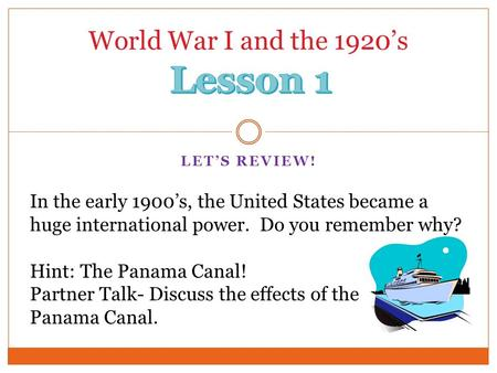 LET'S REVIEW! World War I and the 1920's In the early 1900's, the United States became a huge international power. Do you remember why? Hint: The Panama.