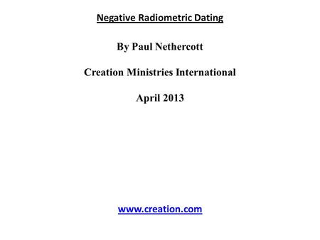 Negative Radiometric Dating By Paul Nethercott Creation Ministries International April 2013 www.creation.com.
