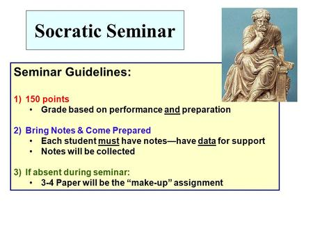 Socratic Seminar Seminar Guidelines: 1)150 points Grade based on performance and preparation 2)Bring Notes & Come Prepared Each student must have notes—have.