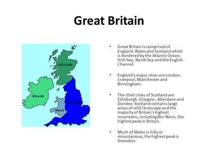 Great Britain Great Britain is comprised of England, Wales and Scotland which is bordered by the Atlantic Ocean; Irish Sea, North Sea and the English Channel.