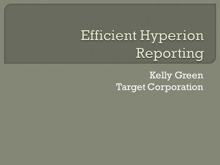 Kelly Green Target Corporation.  Dynamic report building tool  Connects to HFM, Planning, Essbase and more  Part of BI+ suite  Report Studio is for.