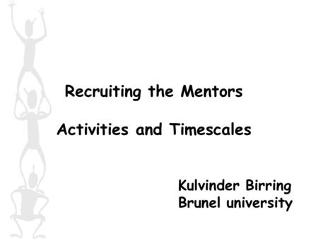 Recruiting the Mentors Activities and Timescales Kulvinder Birring Brunel university.