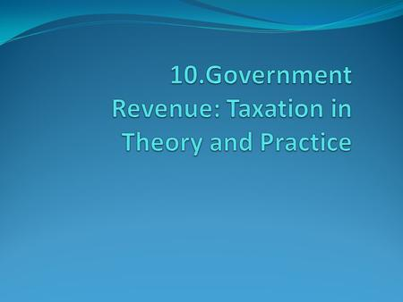 10.1. Role of Tax in The Government and Economy The Government has the right to collect taxes Role and Function of Tax  Source of fund finance government.