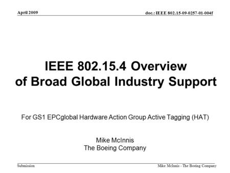 Doc.: IEEE 802.15-09-0257-01-004f Submission April 2009 Mike McInnis - The Boeing Company IEEE 802.15.4 Overview of Broad Global Industry Support For GS1.